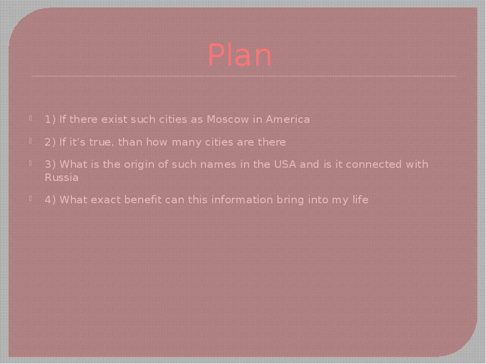 Plan 1) If there exist such cities as Moscow in America 2) If it's true, than...