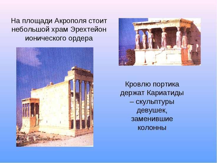 На площади Акрополя стоит небольшой храм Эрехтейон ионического ордера Кровлю ...