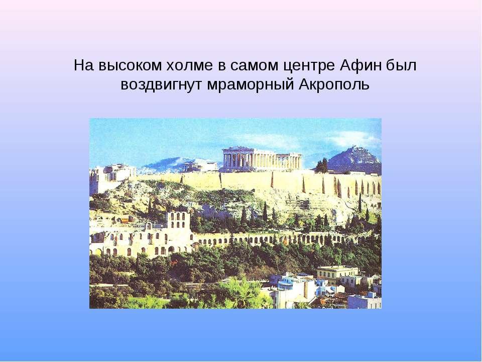 На высоком холме в самом центре Афин был воздвигнут мраморный Акрополь