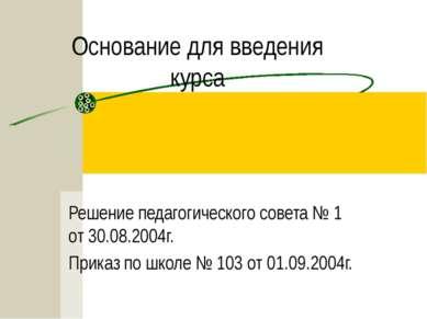 Основание для введения курса Решение педагогического совета № 1 от 30.08.2004...