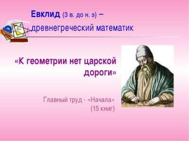 Евклид (3 в. до н. э) – древнегреческий математик «К геометрии нет царской до...