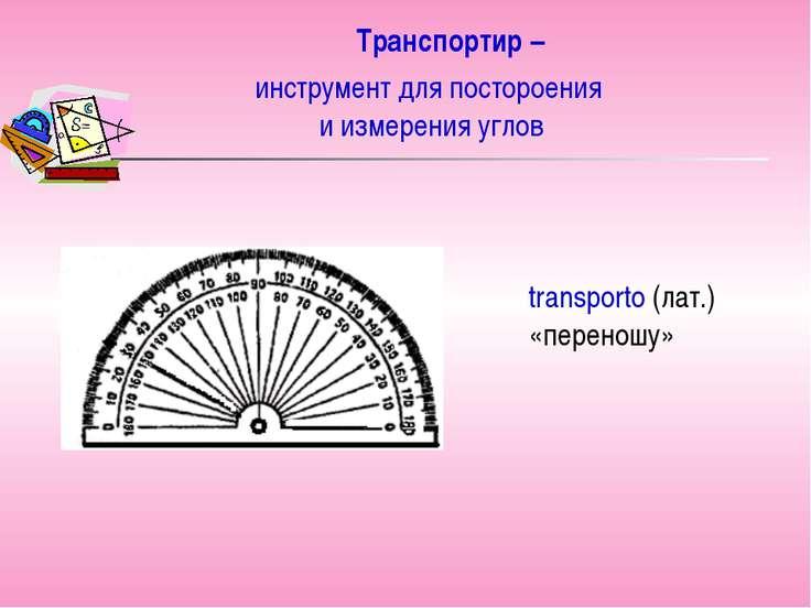 Транспортир – transporto (лат.) «переношу» инструмент для постороения и измер...