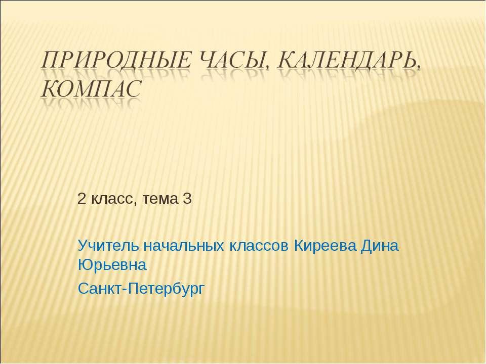2 класс, тема 3 Учитель начальных классов Киреева Дина Юрьевна Санкт-Петербург