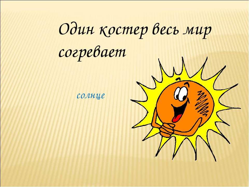 Один костер весь мир согревает солнце