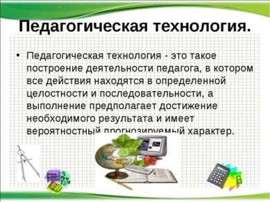 Педагогическая технология. Педагогическая технология - это такое построение д...