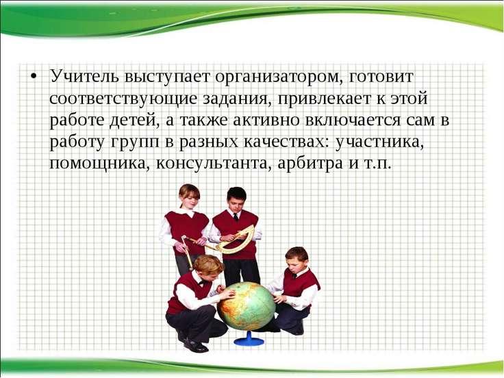 Учитель выступает организатором, готовит соответствующие задания, привлекает ...