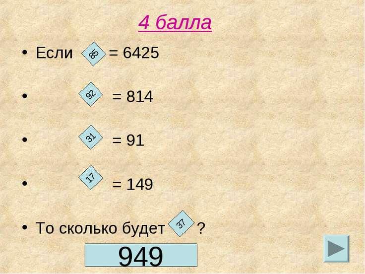 4 балла Если = 6425 = 814 = 91 = 149 То сколько будет ? 85 92 31 17 37 949