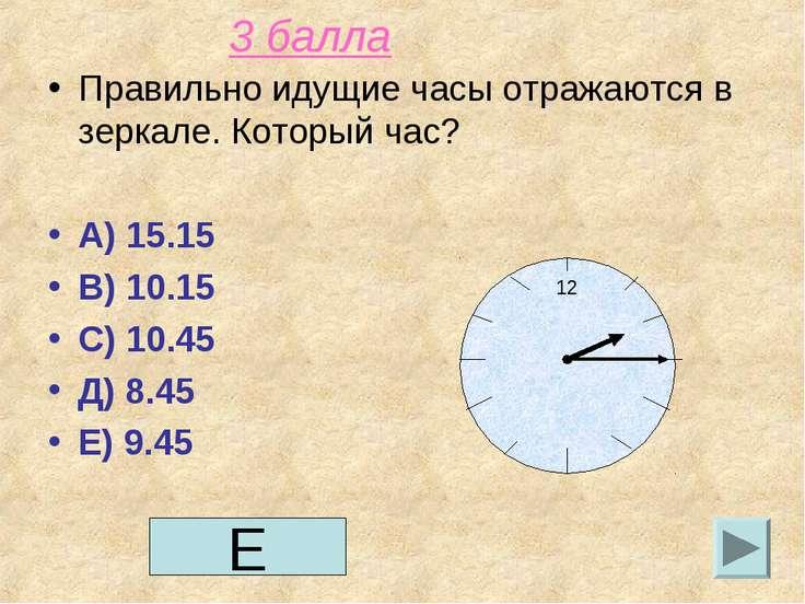 3 балла Правильно идущие часы отражаются в зеркале. Который час? А) 15.15 В) ...