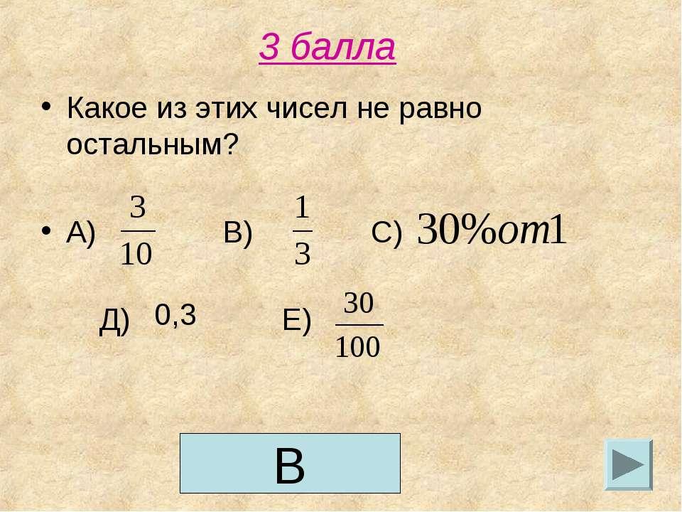 3 балла Какое из этих чисел не равно остальным? А) В) С) Д) Е) 0,3 В