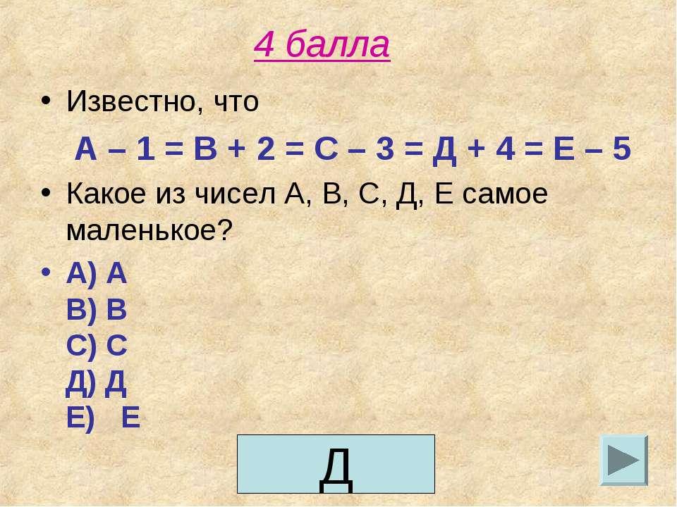 4 балла Известно, что А – 1 = В + 2 = С – 3 = Д + 4 = Е – 5 Какое из чисел А,...
