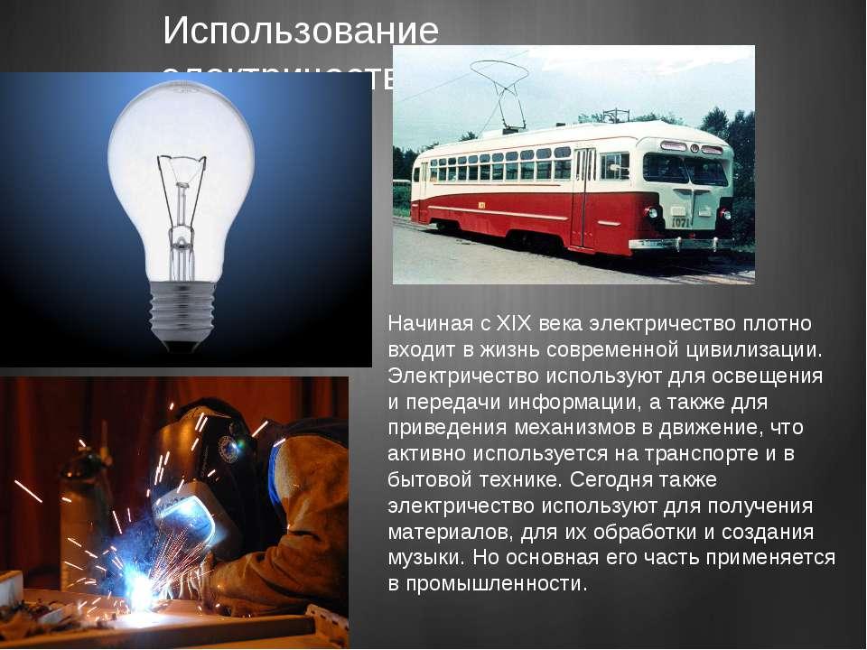 Использование электричества Начиная с XIX века электричество плотно входит в ...