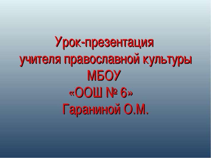 Урок-презентация учителя православной культуры МБОУ «ООШ № 6» Гараниной О.М.