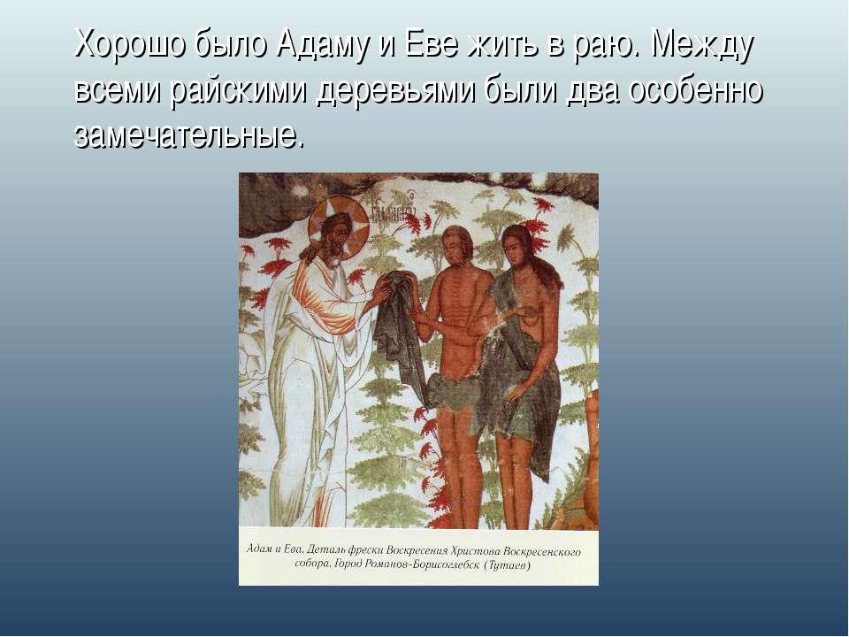 Хорошо было Адаму и Еве жить в раю. Между всеми райскими деревьями были два о...