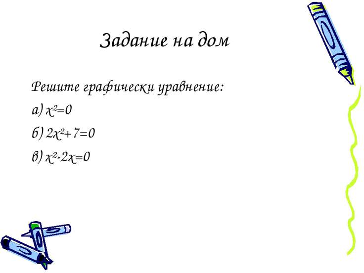 Задание на дом Решите графически уравнение: а) х²=0 б) 2х²+7=0 в) х²-2х=0