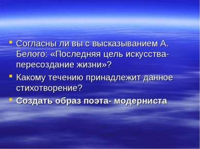 Согласны ли вы с высказыванием А. Белого: «Последняя цель искусства-пересозда...