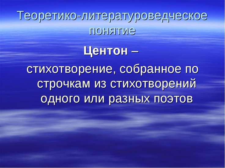 Теоретико-литературоведческое понятие Центон – стихотворение, собранное по ст...