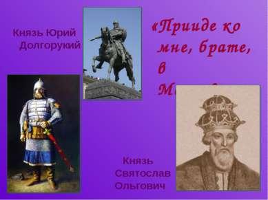 «Прииде ко мне, брате, в Москов…» Князь Святослав Ольгович Князь Юрий Долгорукий