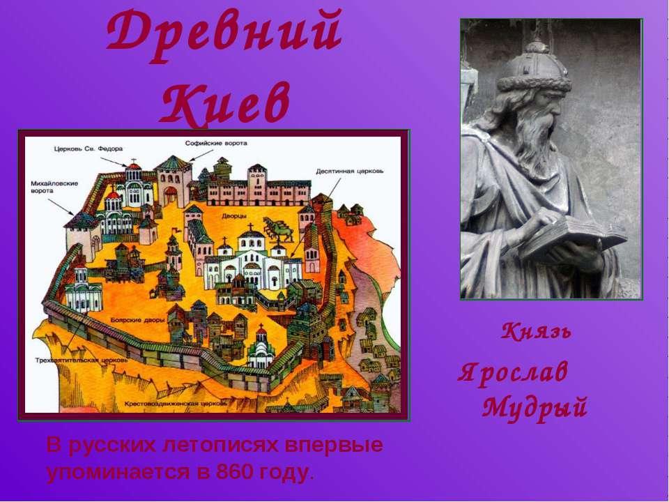 Древний Киев Князь Ярослав Мудрый В русских летописях впервые упоминается в 8...