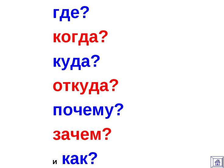 где? когда? куда? откуда? почему? зачем? и как?