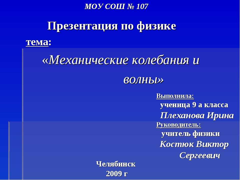 МОУ СОШ № 107 Презентация по физике тема: «Механические колебания и волны» Че...