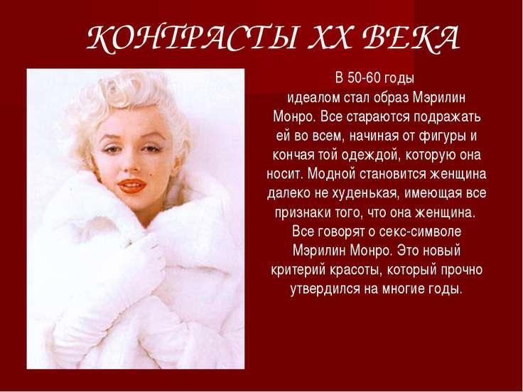 КОНТРАСТЫ ХХ ВЕКА В 50-60 годы идеалом стал образ Мэрилин Монро. Все стараютс...
