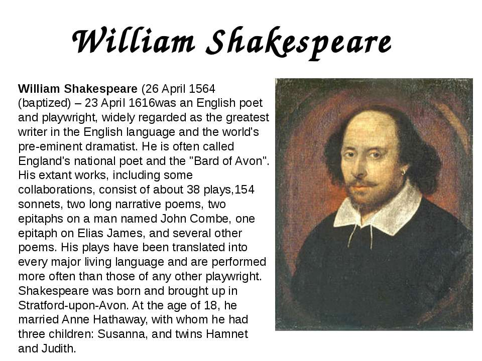 a biography and work of william shakespeare an english playwright and artist Short biography william shakespeare william shakespeare (1564-1616) english poet and playwright – shakespeare is widely considered to be the greatest writer in the english language he wrote 38 plays and 154 sonnets short bio of william shakespeare william shakespeare was born in stratford-upon-avon on 23rd april 1564.
