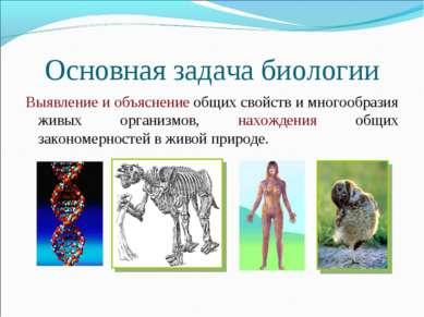 Основная задача биологии Выявление и объяснение общих свойств и многообразия ...