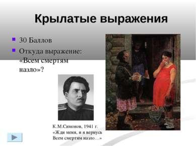 30 Баллов Откуда выражение: «Всем смертям назло»? К.М.Симонов, 1941 г. «Жди м...