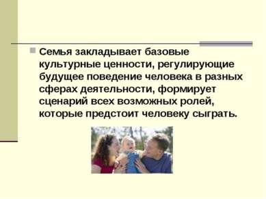 Семья закладывает базовые культурные ценности, регулирующие будущее поведение...