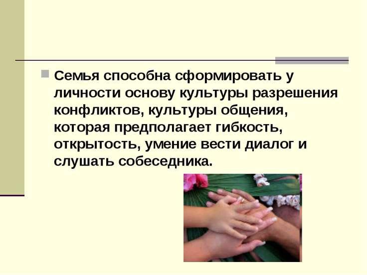 Семья способна сформировать у личности основу культуры разрешения конфликтов,...