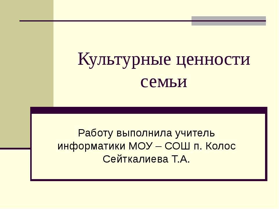 Культурные ценности семьи Работу выполнила учитель информатики МОУ – СОШ п. К...