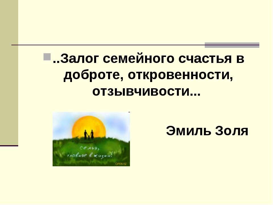 ..Залог семейного счастья в доброте, откровенности, отзывчивости... Эмиль Золя