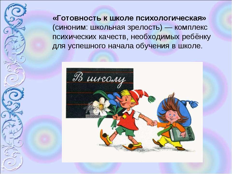«Готовность к школе психологическая» (синоним: школьная зрелость) — комплекс ...