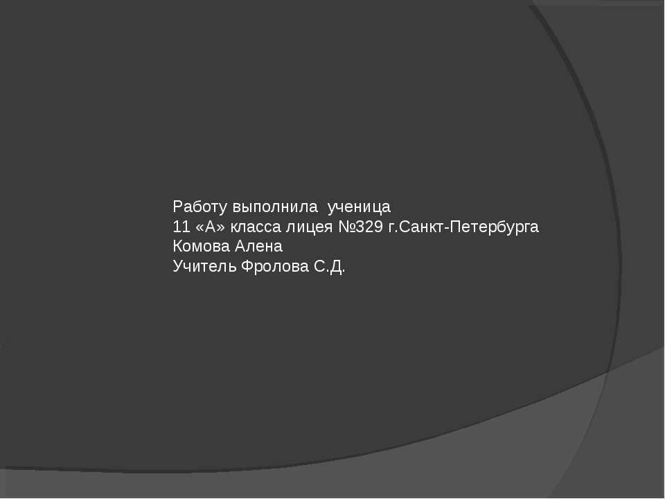 Работу выполнила ученица 11 «А» класса лицея №329 г.Санкт-Петербурга Комова А...