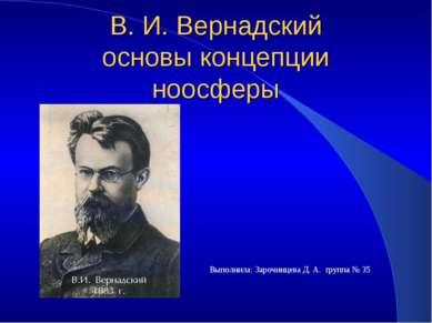 В. И. Вернадский основы концепции ноосферы Выполнила: Зарочинцева Д. А. групп...