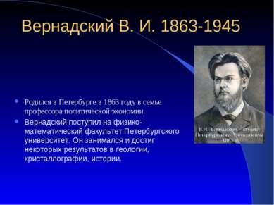 Вернадский В. И. 1863-1945 Родился в Петербурге в 1863 году в семье профессор...