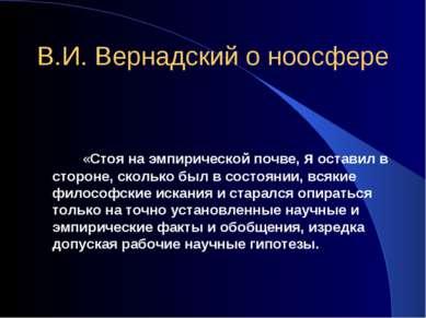 В.И. Вернадский о ноосфере «Стоя на эмпирической почве, я оставил в стороне, ...