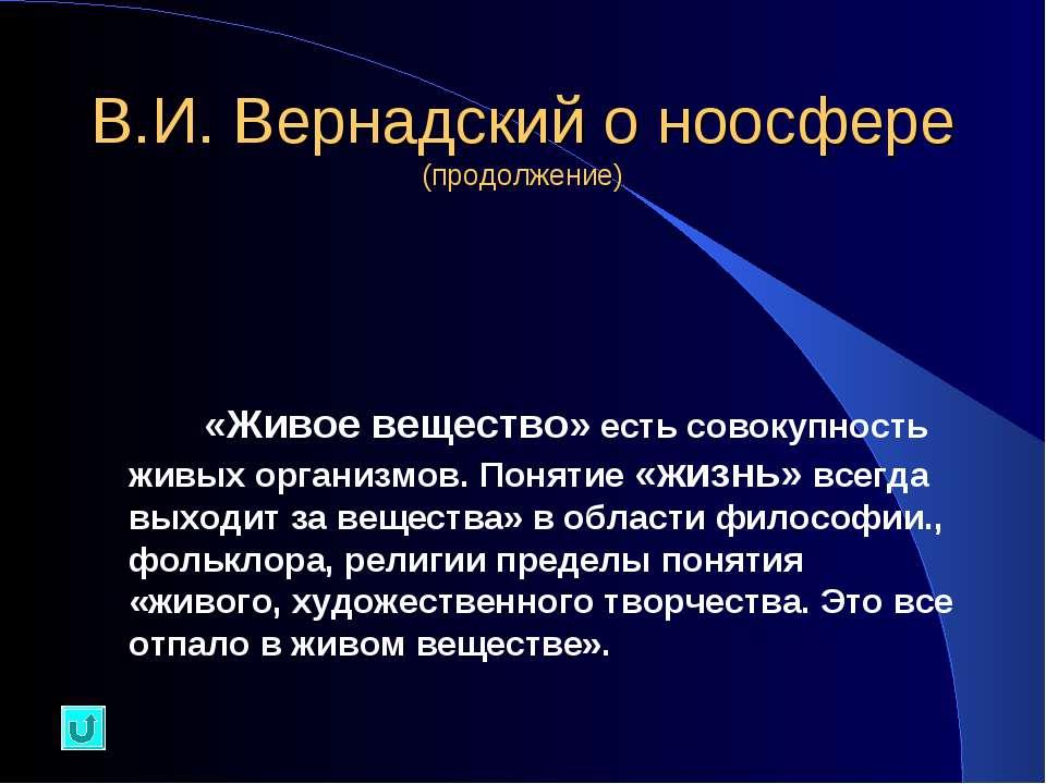 В.И. Вернадский о ноосфере (продолжение) «Живое вещество» есть совокупность ж...