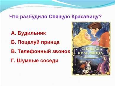 Что разбудило Спящую Красавицу? А. Будильник Б. Поцелуй принца В. Телефонный ...