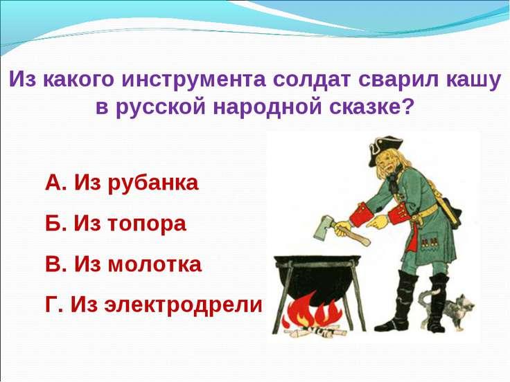 Из какого инструмента солдат сварил кашу в русской народной сказке? А. Из руб...