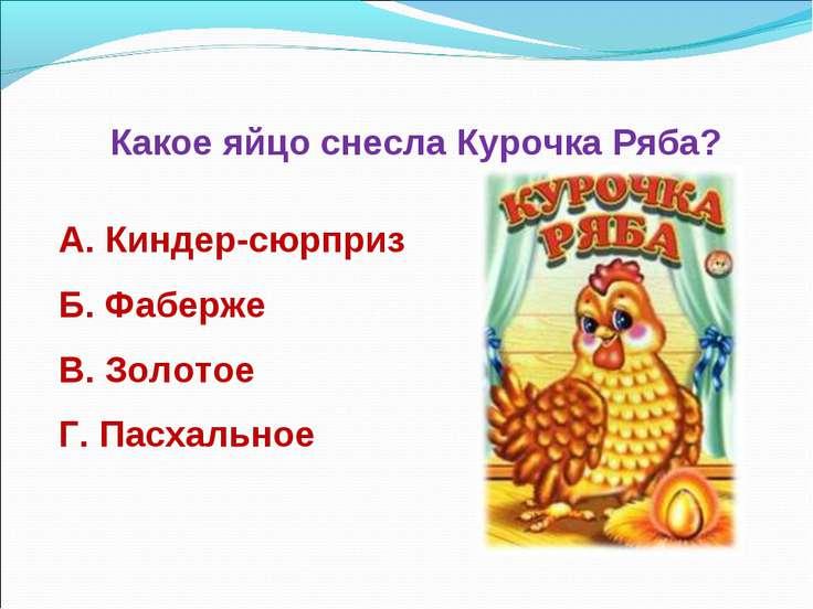 Какое яйцо снесла Курочка Ряба? А. Киндер-сюрприз Б. Фаберже В. Золотое Г. Па...