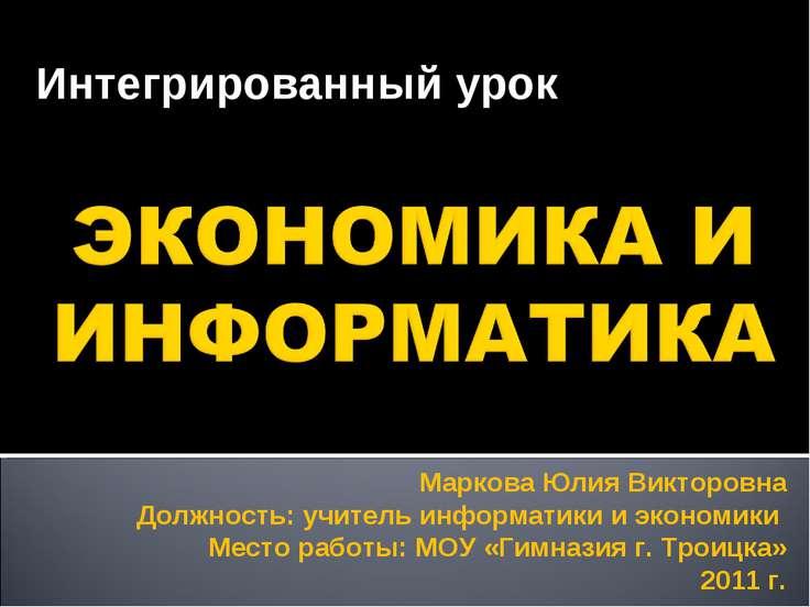Интегрированный урок Маркова Юлия Викторовна Должность: учитель информатики и...