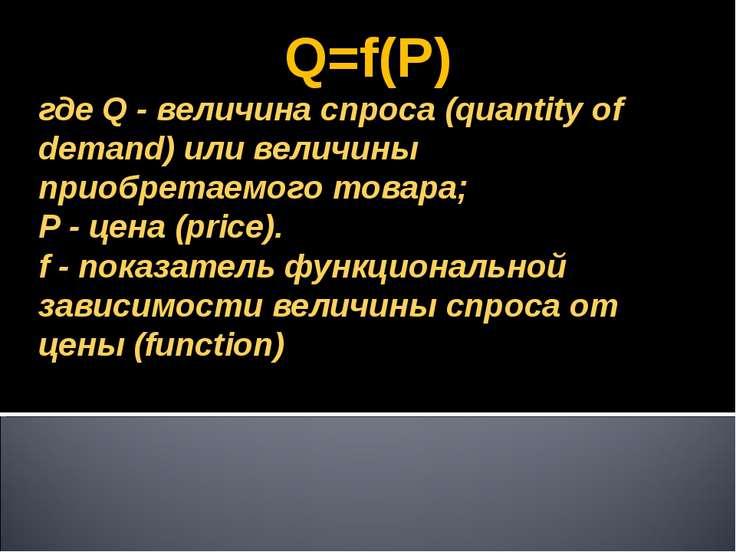 Q=f(P) где Q - величина спроса (quantity of demand) или величины приобретаемо...