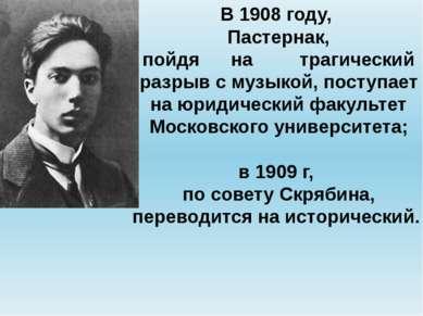 В 1908 году, Пастернак, пойдя на трагический разрыв с музыкой, поступает на ю...