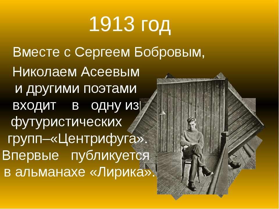 1913 год Вместе с Сергеем Бобровым, Николаем Асеевым и другими поэтами входит...