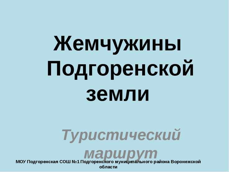 Жемчужины Подгоренской земли Туристический маршрут МОУ Подгоренская СОШ №1 По...