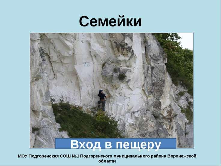 Семейки Вход в пещеру МОУ Подгоренская СОШ №1 Подгоренского муниципального ра...