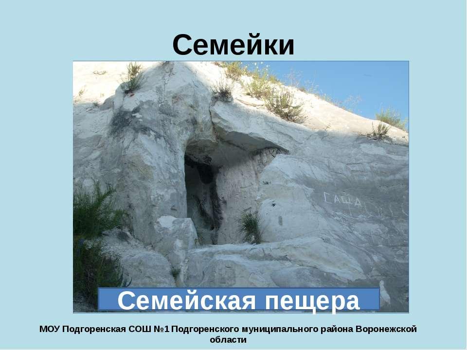 Семейки Семейская пещера МОУ Подгоренская СОШ №1 Подгоренского муниципального...