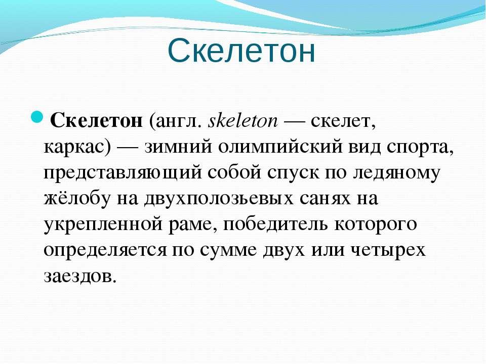 Скелетон Cкелетон (англ.skeleton— скелет, каркас)— зимний олимпийский вид ...