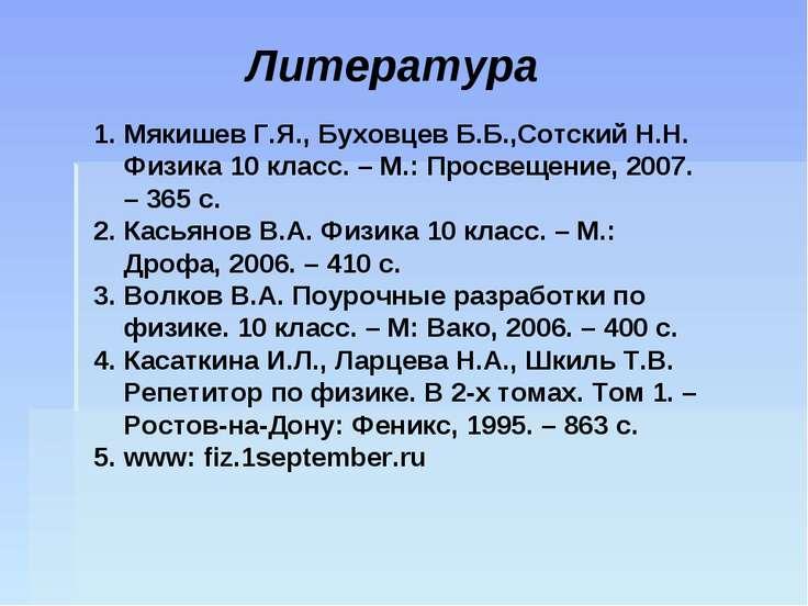 Литература Мякишев Г.Я., Буховцев Б.Б.,Сотский Н.Н. Физика 10 класс. – М.: Пр...